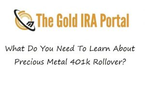 What Do You Need To Learn About Precious Metal 401k Rollover?